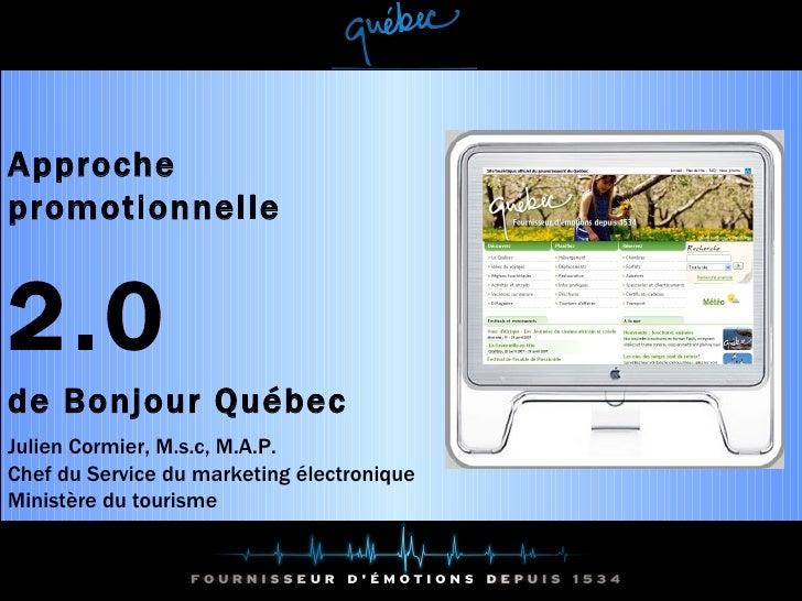 Approche promotionnelle  2.0  de Bonjour Québec Julien Cormier, M.s.c, M.A.P. Chef du Service du marketing électronique Mi...