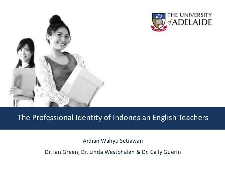 The Professional Identity of Indonesian English Teachers                       Ardian Wahyu Setiawan        Dr. Ian Green,...