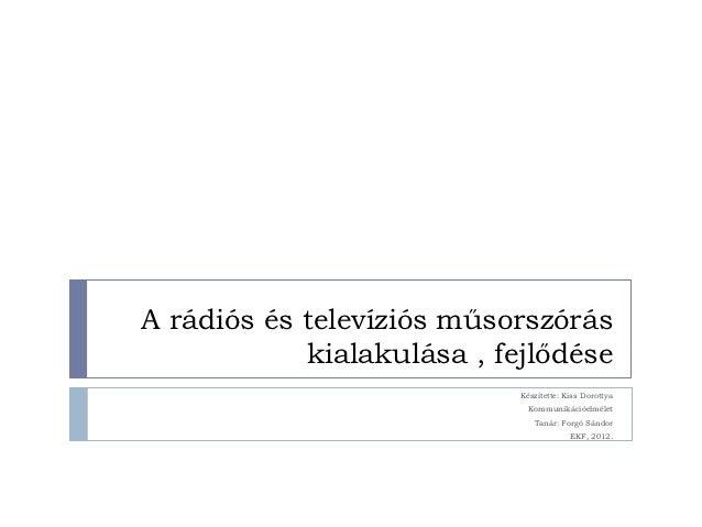 A rádiós és televíziós műsorszórás            kialakulása , fejlődése                            Készítette: Kiss Dorottya...