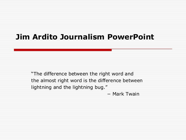 """Jim Ardito Journalism PowerPoint   """"The difference between the right word and   the almost right word is the difference be..."""