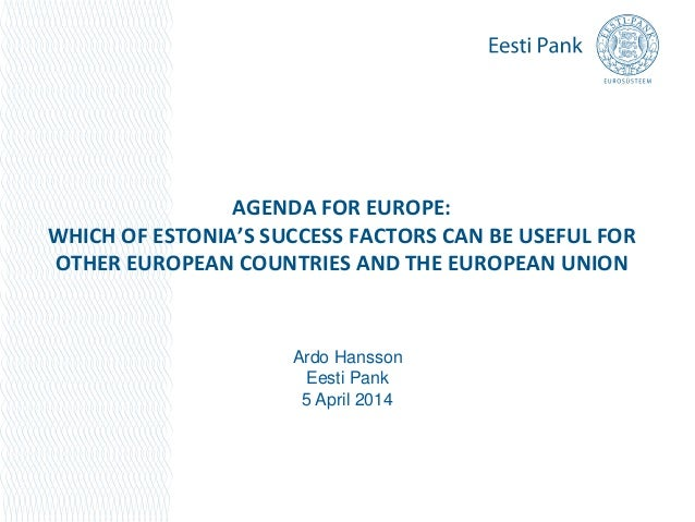 AGENDA FOR EUROPE: WHICH OF ESTONIA'S SUCCESS FACTORS CAN BE USEFUL FOR OTHER EUROPEAN COUNTRIES AND THE EUROPEAN UNION Ar...