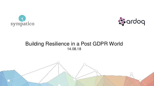 Building Resilience in a Post GDPR World 14.08.18