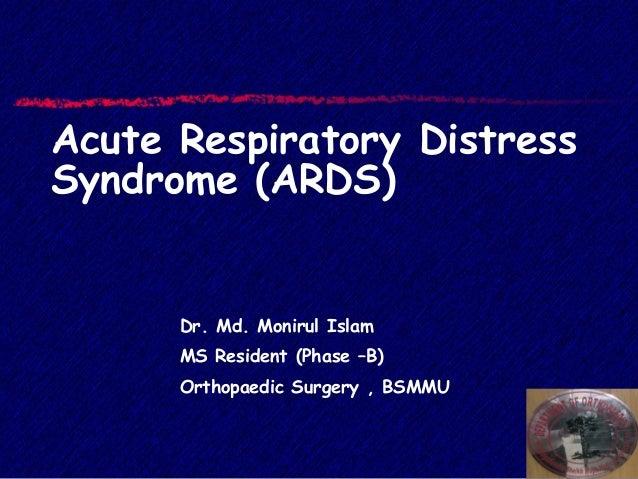 Acute Respiratory Distress Syndrome (ARDS) Dr. Md. Monirul Islam MS Resident (Phase –B) Orthopaedic Surgery , BSMMU