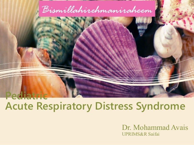 Pediatric Acute Respiratory Distress Syndrome Dr. Mohammad Avais UPRIMS&R Saifai Bismillahirehmaniraheem