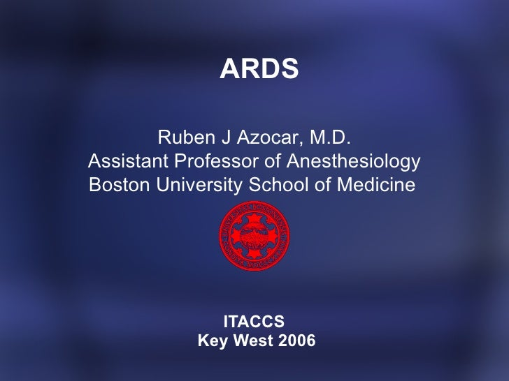 ARDS ITACCS  Key West 2006 Ruben J Azocar, M.D. Assistant Professor of Anesthesiology Boston University School of Medici...