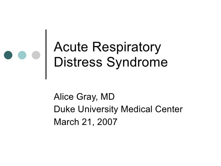 Acute Respiratory Distress Syndrome Alice Gray, MD Duke University Medical Center March 21, 2007