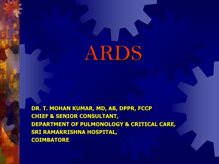 ARDS  DR. T. MOHAN KUMAR, MD, AB, DPPR, FCCP CHIEF & SENIOR CONSULTANT, DEPARTMENT OF PULMONOLOGY & CRITICAL CARE, SRI RAM...