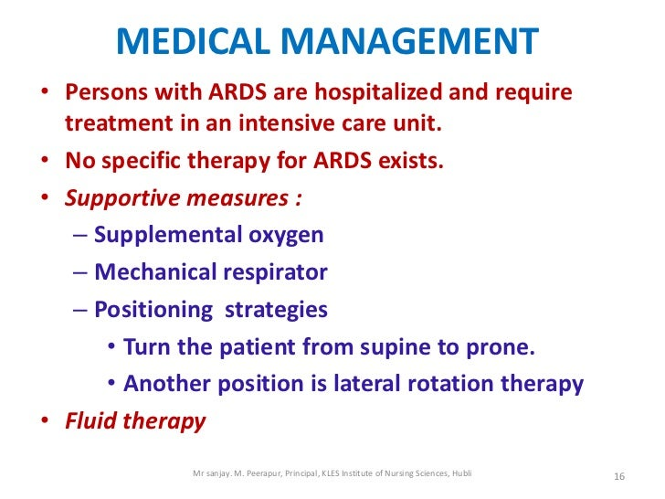 MEDICAL MANAGEMENT• Persons with ARDS are hospitalized and require  treatment in an intensive care unit.• No specific ther...