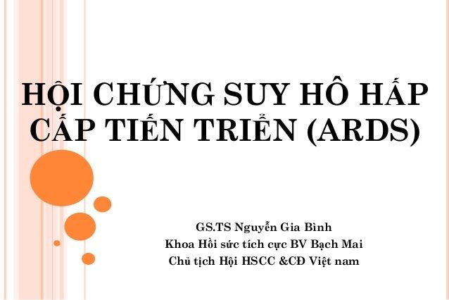 H I CH NG SUY HÔ H P C P TI N TRI N (ARDS) GS.TS Nguyễn Gia Bình Khoa H i s c tích cực BV B ch Mai Ch t ch H i HSCC &CĐ Vi...
