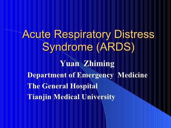 Acute Respiratory Distress Syndrome (ARDS) Yuan  Zhiming Department of Emergency  Medicine  The General Hospital  Tianjin ...
