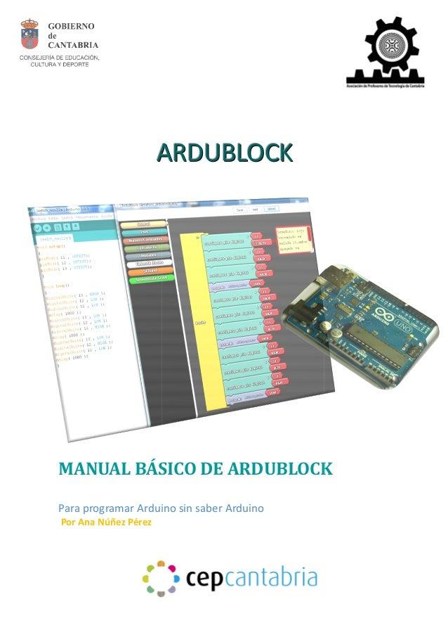 AAA  AAARRRDDDUUUBBBLLLOOOCCCKKK  MANUAL BÁSICO DE ARDUBLOCK  Para programar Arduino sin saber Arduino  Por Ana Núñez Pére...
