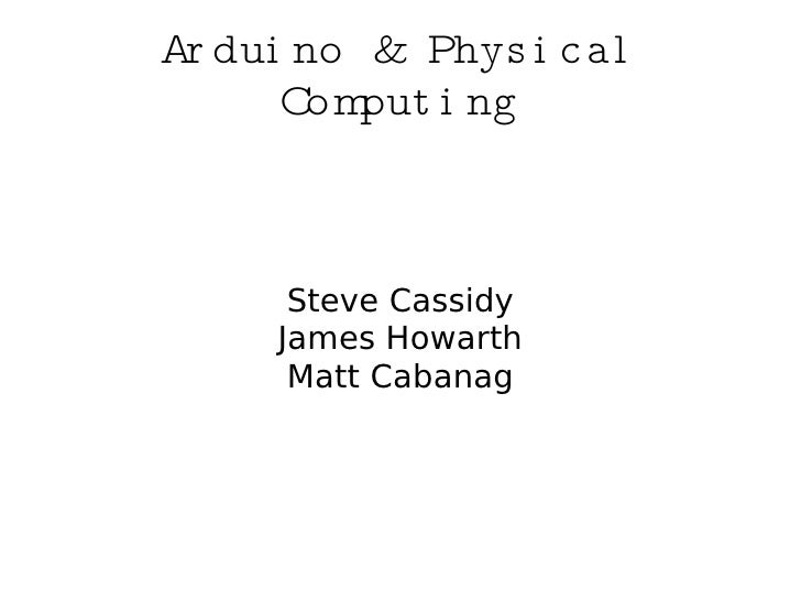 Ar dui no & Phys i c al       Com put i ng          Steve Cassidy      James Howarth       Matt Cabanag