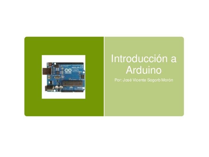 Introducción a    ArduinoPor: José Vicente Sogorb Morón