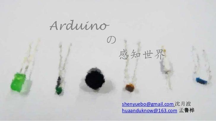 Arduino       の           感知世界           shenyuebo@gmail.com 沈月波           huaanduknow@163.com 孟鲁桦