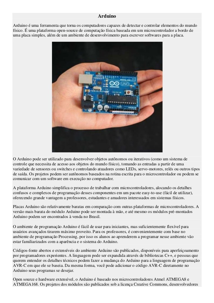 ArduinoArduino é uma ferramenta que torna os computadores capazes de detectar e controlar elementos do mundofísico. É uma ...