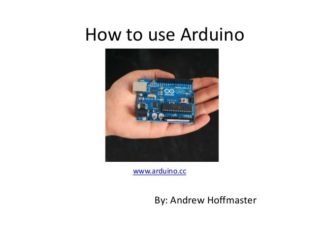 How to use Arduino www.arduino.cc By: Andrew Hoffmaster