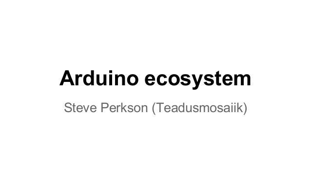 Arduino ecosystem Steve Perkson (Teadusmosaiik)