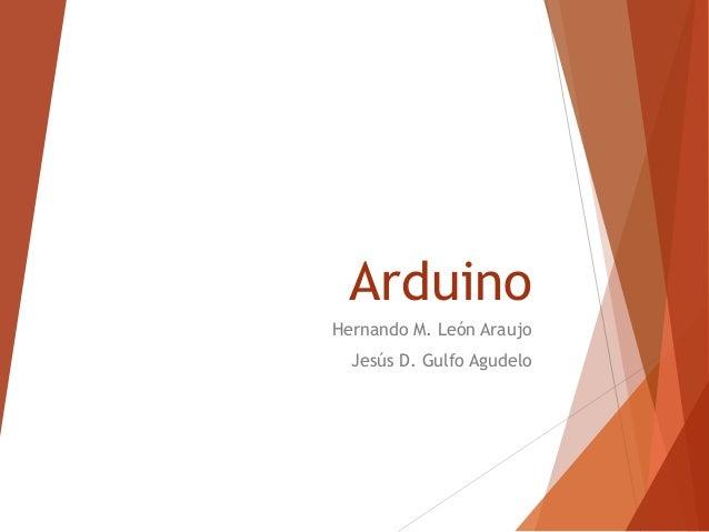 Arduino Hernando M. León Araujo Jesús D. Gulfo Agudelo