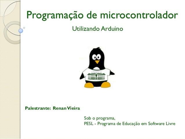 Programação de microcontrolador Utilizando Arduino  Palestrante: Renan Vieira  Sob o programa, PESL - Programa de Educação...