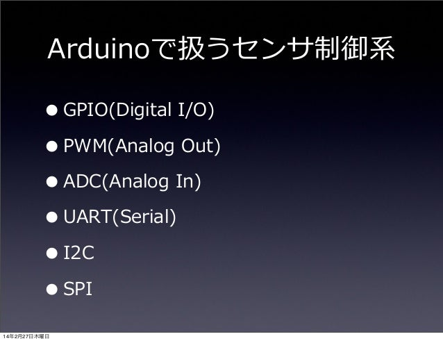 Arduinoで扱うセンサ制御系  • GPIO(Digital I/O) • PWM(Analog Out) • ADC(Analog In) • UART(Serial) • I2C • SPI 14年2月27日木曜日