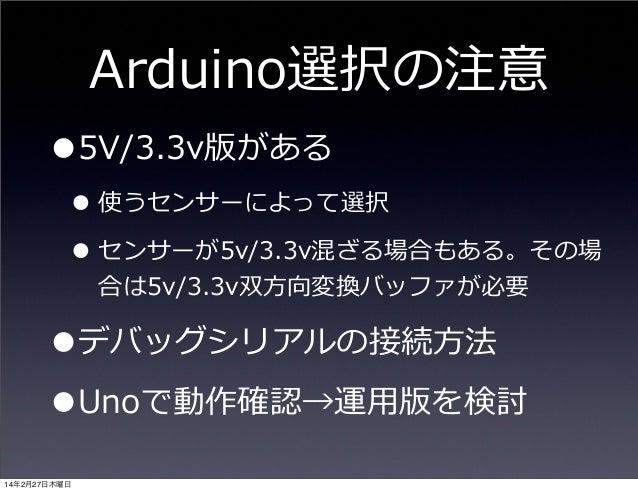 Arduino選択の注意  •5V/3.3v版がある  • 使うセンサーによって選択 • センサーが5v/3.3v混ざる場合もある。その場 合は5v/3.3v双⽅方向変換バッファが必要  •デバッグシリアルの接続⽅方法 •Unoで動作確認→運⽤...