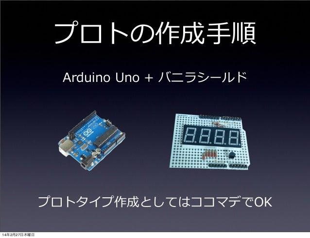 プロトの作成⼿手順 Arduino Uno + バニラシールド  プロトタイプ作成としてはココマデでOK 14年2月27日木曜日