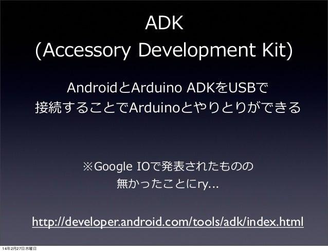 ADK (Accessory Development Kit) AndroidとArduino ADKをUSBで 接続することでArduinoとやりとりができる  ※Google IOで発表されたものの 無かったことにry...  ht...