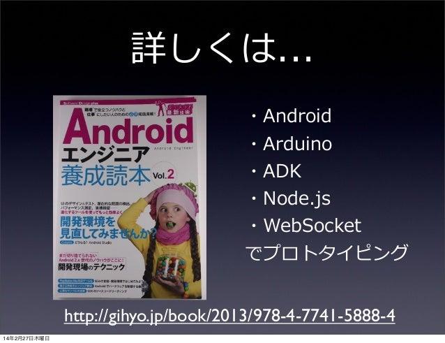 詳しくは... ・Android ・Arduino ・ADK ・Node.js ・WebSocket でプロトタイピング http://gihyo.jp/book/2013/978-4-7741-5888-4 14年2月27日木曜日
