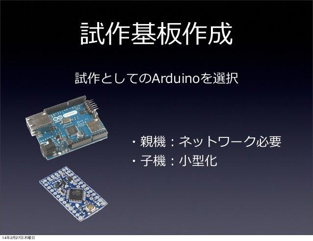 試作基板作成 試作としてのArduinoを選択  ・親機:ネットワーク必要 ・⼦子機:⼩小型化  14年2月27日木曜日