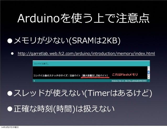 Arduinoを使う上で注意点  •メモリが少ない(SRAMは2KB) •  http://garretlab.web.fc2.com/arduino/introduction/memory/index.html  これはFlashメモリ  •...