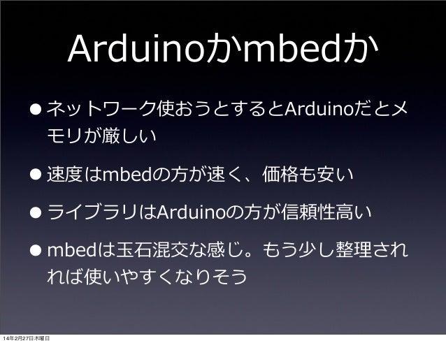 Arduinoかmbedか • ネットワーク使おうとするとArduinoだとメ モリが厳しい  • 速度度はmbedの⽅方が速く、価格も安い • ライブラリはArduinoの⽅方が信頼性⾼高い • mbedは⽟玉⽯石混交な感じ。もう少し整理理さ...