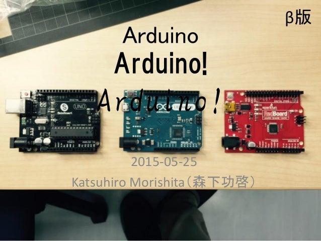 Arduino Arduino! Arduino! 2015-05-25 Katsuhiro Morishita(森下功啓) 1 β版