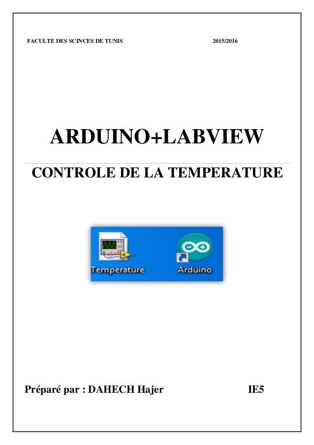 FACULTE DES SCINCES DE TUNIS 2015/2016 ARDUINO+LABVIEW CONTROLE DE LA TEMPERATURE Préparé par : DAHECH Hajer IE5
