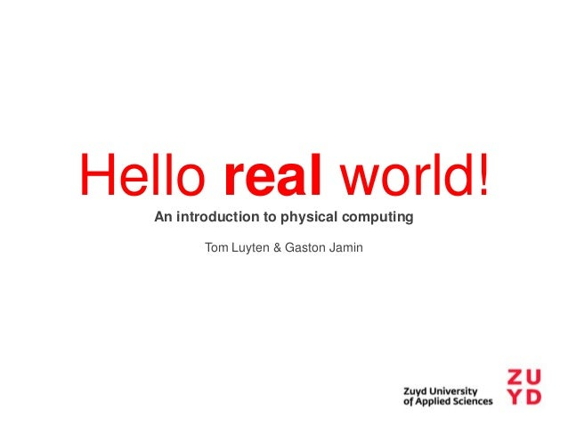 Hello real world! An introduction to physical computing Tom Luyten & Gaston Jamin