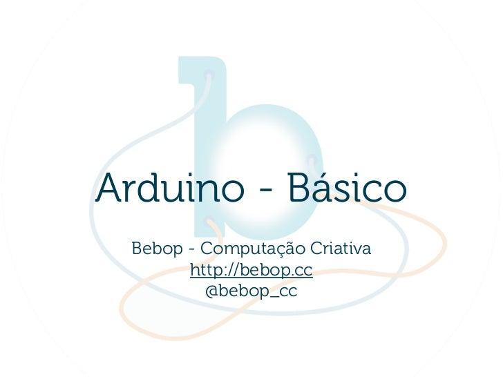 Arduino - Básico Bebop - Computação Criativa       http://bebop.cc         @bebop_cc