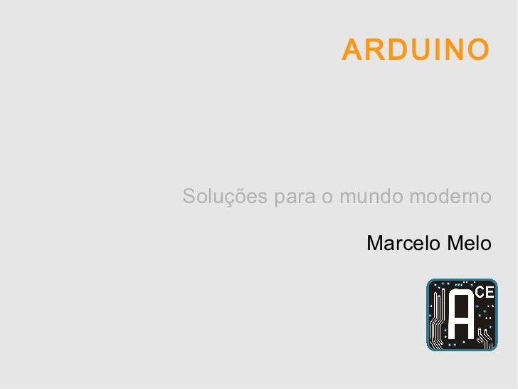 ARDUINO Soluções para o mundo moderno Marcelo Melo