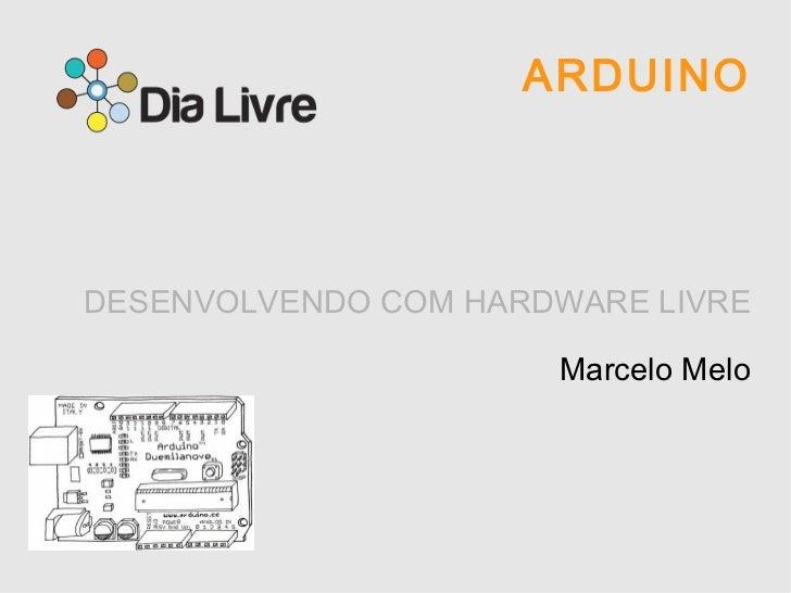ARDUINO DESENVOLVENDO COM HARDWARE LIVRE Marcelo Melo