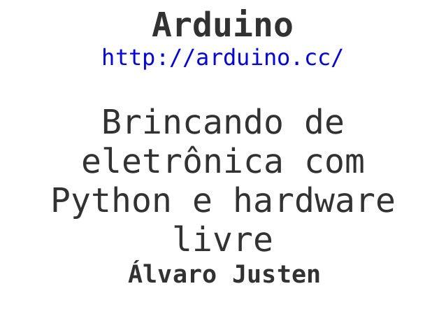 Arduino http://arduino.cc/ Brincando de eletrônica com Python e hardware livre Álvaro Justen