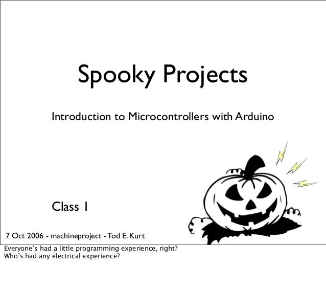 Spooky Projects Introduction to Microcontrollers with Arduino Class 1 7 Oct 2006 - machineproject - Tod E. Kurt Everyone's...