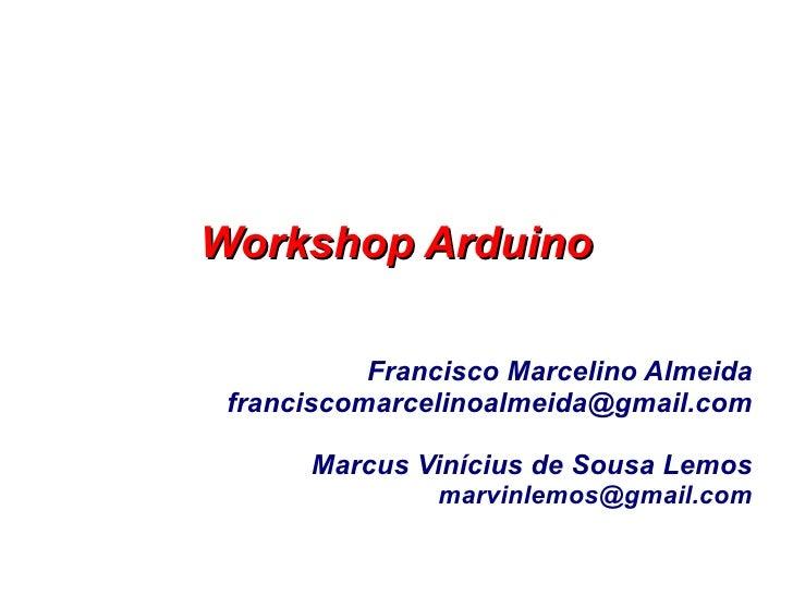 Workshop Arduino           Francisco Marcelino Almeida franciscomarcelinoalmeida@gmail.com      Marcus Vinícius de Sousa L...