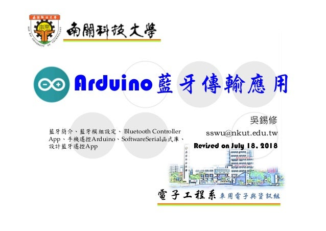電子工程系車用電子與資訊組 Arduino藍牙傳輸應用 吳錫修 sswu@nkut.edu.tw Revised on July 18, 2018 藍牙簡介、藍牙模組設定、 Bluetooth Controller App、手機遙控Arduin...