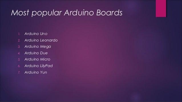 Most popular Arduino Boards  1. Arduino Uno  2. Arduino Leonardo  3. Arduino Mega  4. Arduino Due  5. Arduino Micro  6. Ar...