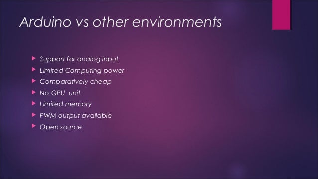 Arduino vs other environments   Support for analog input   Limited Computing power   Comparatively cheap   No GPU unit...