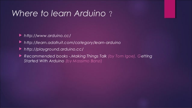 Where to learn Arduino ?   http://www.arduino.cc/   http://learn.adafruit.com/category/learn-arduino   http://playgroun...
