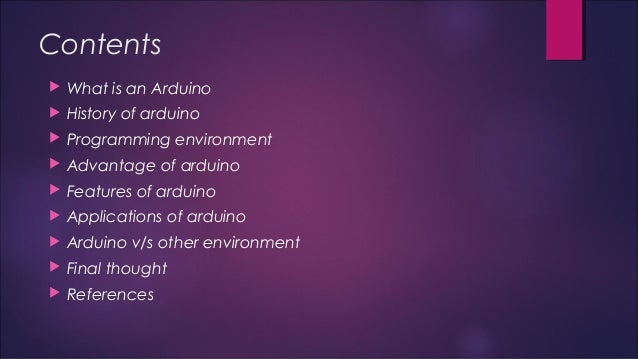 Contents   What is an Arduino   History of arduino   Programming environment   Advantage of arduino   Features of ard...