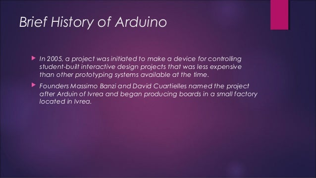 Brief History of Arduino   In 2005, a project was initiated to make a device for controlling  student-built interactive d...