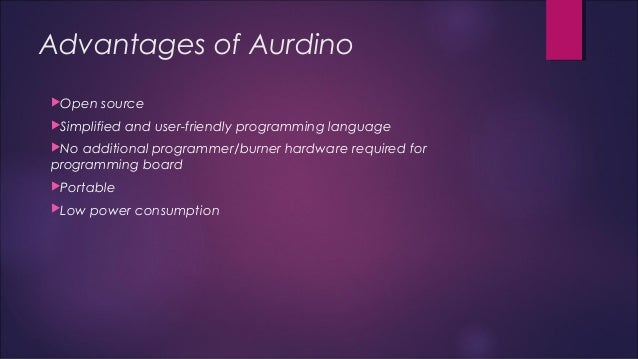 Advantages of Aurdino  Open source  Simplified and user-friendly programming language  No additional programmer/burner ...