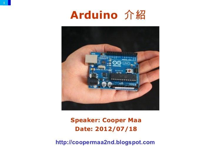 1        Arduino 介紹        Speaker: Cooper Maa         Date: 2012/07/18    http://coopermaa2nd.blogspot.com