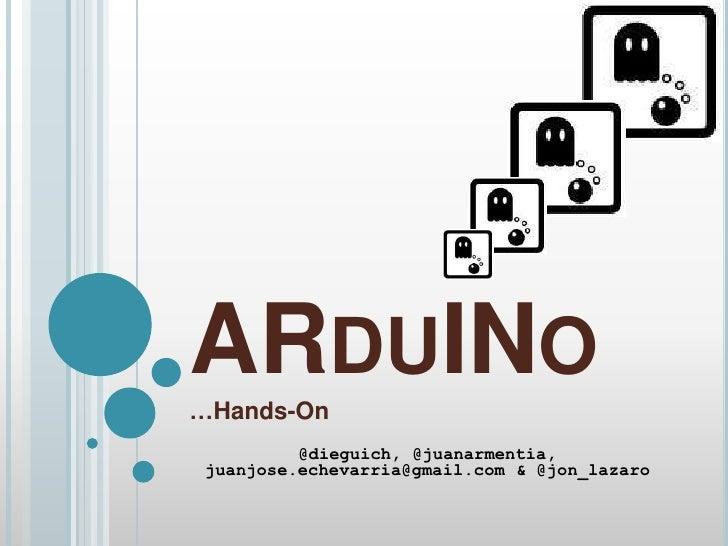 ARDUINO…Hands-On          @dieguich, @juanarmentia, juanjose.echevarria@gmail.com & @jon_lazaro