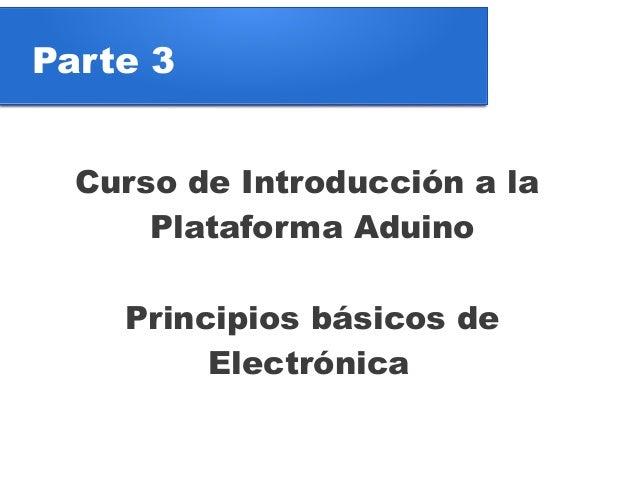 Parte 3  Curso de Introducción a la      Plataforma Aduino    Principios básicos de         Electrónica